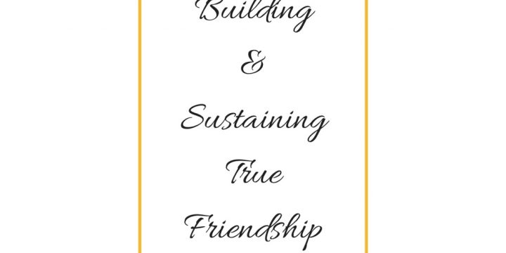 Building and Sustaining True Friendship